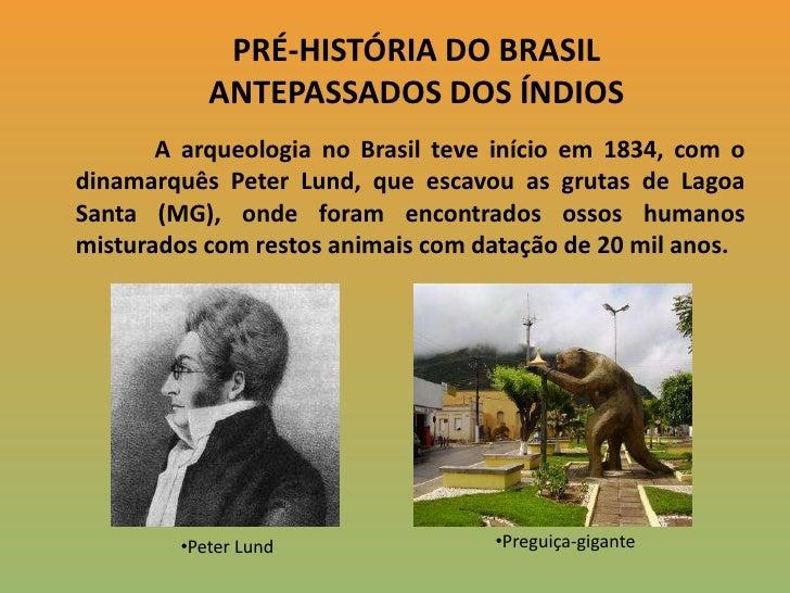 PRÉ-HISTÓRIA DO BRASIL<br />ANTEPASSADOS DOS ÍNDIOS<br />A arqueologia no Brasil teve início em 1834, com o dinamarquês Pe...