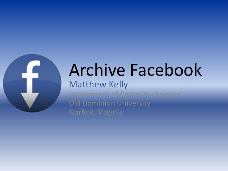 Archive Facebook<br />Matthew Kelly<br />Department of Computer ScienceOld Dominion University<br />Norfolk, Virg...
