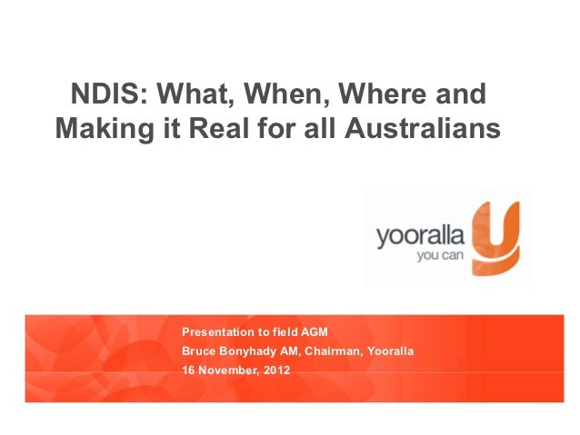 NDIS: What, When, Where andMaking it Real for all Australians         Presentation to field AGM         Bruce Bonyhady AM,...