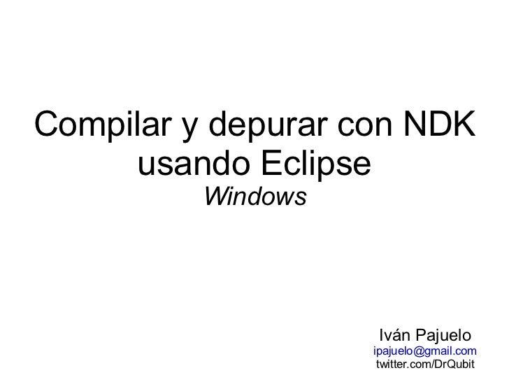 Compilar y depurar con NDK usando Eclipse Windows Iván Pajuelo [email_address] twitter.com/DrQubit