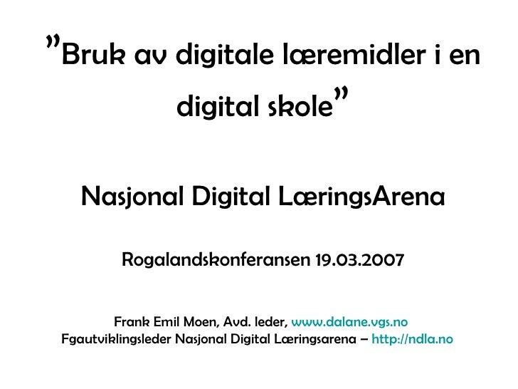 """"""" Bruk av digitale læremidler i en digital skole """" Nasjonal Digital LæringsArena Rogalandskonferansen 19.03.2007 Frank Emi..."""