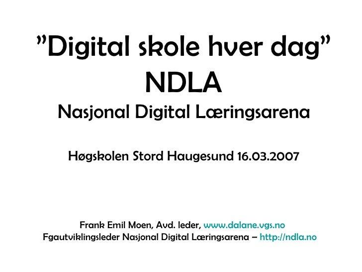 """"""" Digital skole hver dag"""" NDLA Nasjonal Digital Læringsarena Høgskolen Stord Haugesund 16.03.2007 Frank Emil Moen, Avd. le..."""