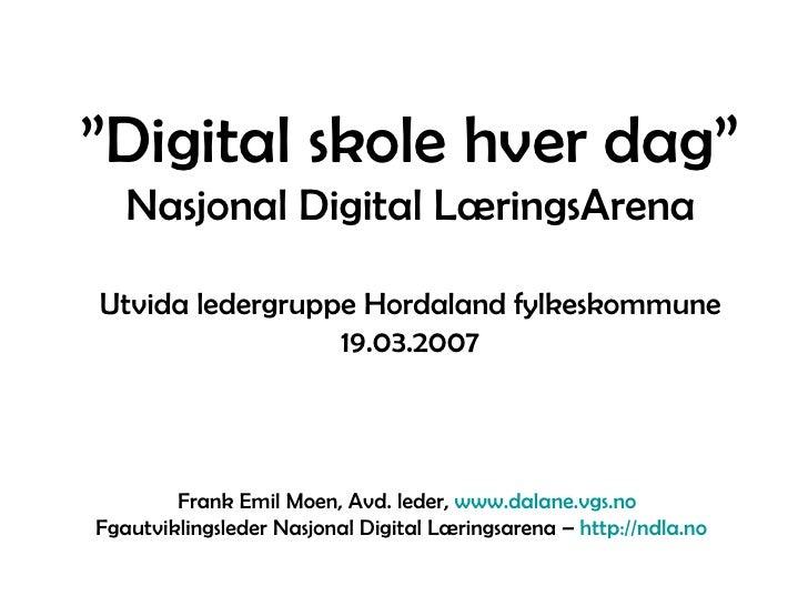 """"""" Digital skole hver dag"""" Nasjonal Digital LæringsArena Utvida ledergruppe Hordaland fylkeskommune 19.03.2007 Frank Emil M..."""