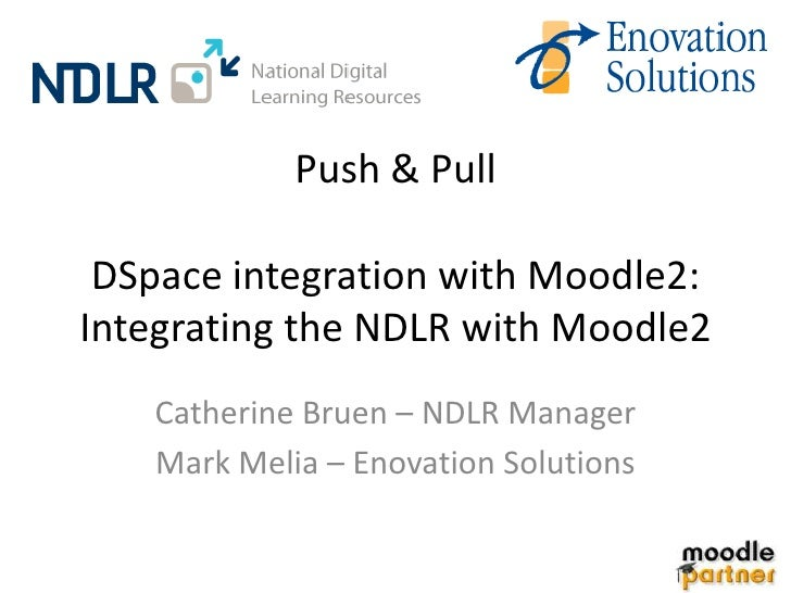 Push & Pull DSpace integration with Moodle2:Integrating the NDLR with Moodle2   Catherine Bruen – NDLR Manager   Mark Meli...