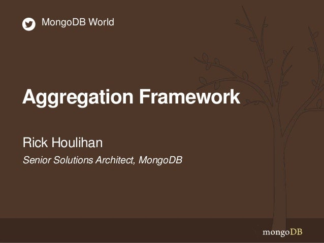 Aggregation Framework Senior Solutions Architect, MongoDB Rick Houlihan MongoDB World