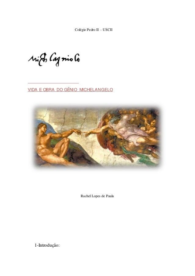 Colégio Pedro II – USCII  VIDA E OBRA DO GÊNIO MICHELANGELO  Rachel Lopes de Paula  1-Introdução: