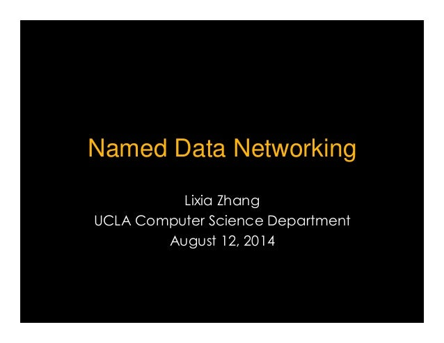 Named Data Networking  Lixia Zhang  UCLA Computer Science Department  August 12, 2014