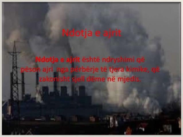 Ndotja e ajrit Ndotja e ajrit është ndryshimi që pëson ajri nga përbërje të tjera kimike, që zakonisht sjell dëme në mjedi...