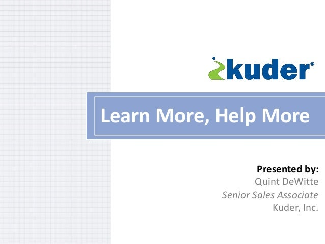 Learn More, Help More Presented by: Quint DeWitte Senior Sales Associate Kuder, Inc.