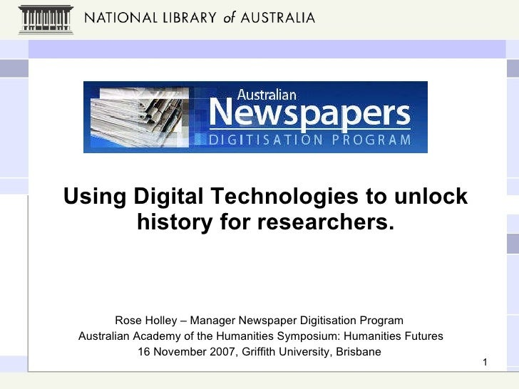 Using Digital Technologies to unlock history for researchers. Rose Holley – Manager Newspaper Digitisation Program Austral...