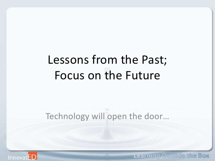 Lessons from the Past; Focus on the Future<br />Technology will open the door…<br />
