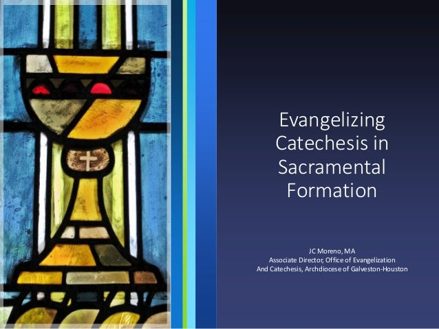 Evangelizing Catechesis in Sacramental Formation JC Moreno, MA Associate Director, Office of Evangelization And Catechesis...