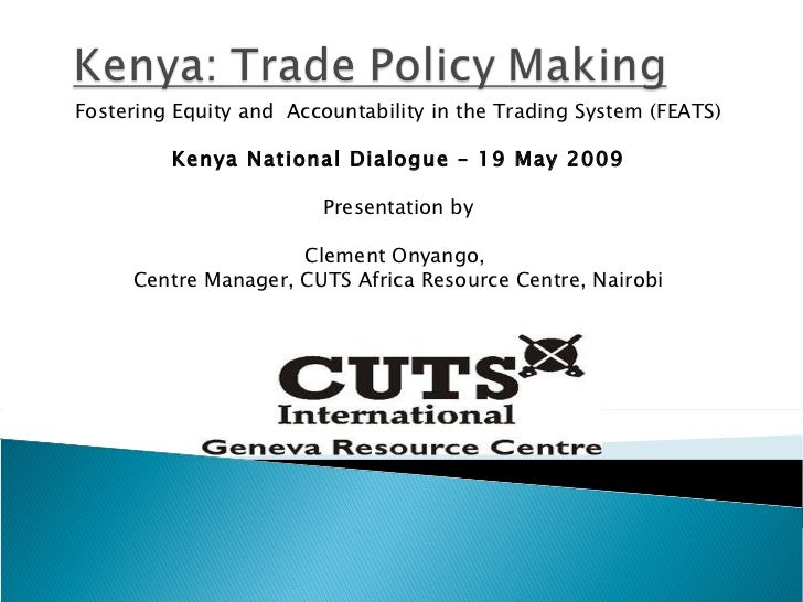 Fostering Equity and  Accountability in the Trading System (FEATS) Kenya National Dialogue – 19 May 2009 Presentation by C...