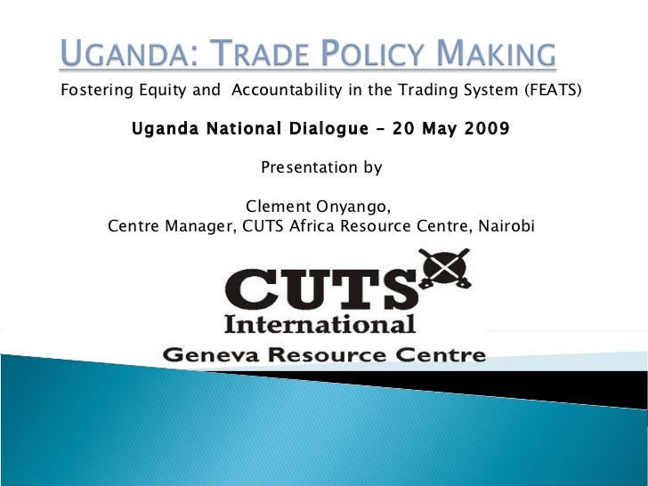 Fostering Equity and  Accountability in the Trading  System (FEATS) Uganda National Dialogue – 20 May 2009 Presentation by...