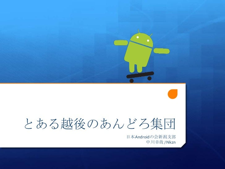 とある越後のあんどろ集団<br />日本Androidの会新潟支部<br />中川幸哉 / Nkzn<br />