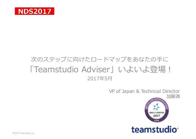 次のステップに向けたロードマップをあなたの⼿に 「Teamstudio Adviser」いよいよ登場! 2017年5⽉ VP of Japan & Technical Director 加藤満 ©2017Teamstudio,Inc.