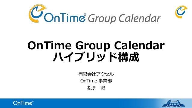 OnTime Group Calendar ハイブリッド構成 有限会社アクセル OnTime 事業部 松原 徹