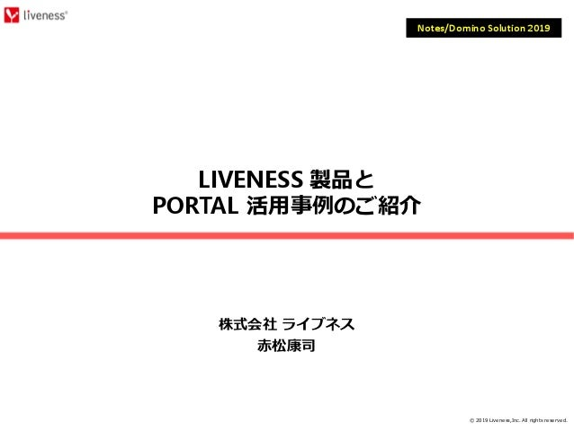 © 2019 Liveness,Inc. All rights reserved. LIVENESS 製品と PORTAL 活⽤事例のご紹介 株式会社 ライブネス 赤松康司 Notes/Domino Solution 2019