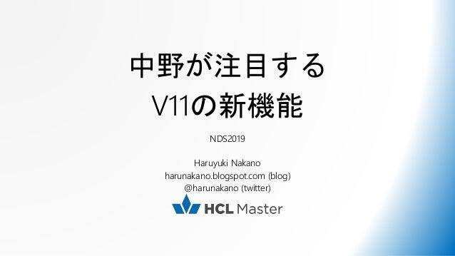 中野が注目する V11の新機能 NDS2019 Haruyuki Nakano harunakano.blogspot.com (blog) @harunakano (twitter)