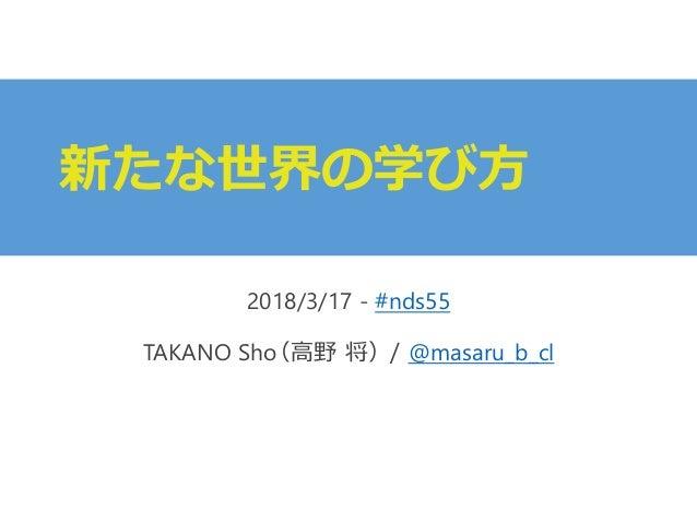新たな世界の学び方 2018/3/17 - #nds55 TAKANO Sho(高野 将)/ @masaru_b_cl