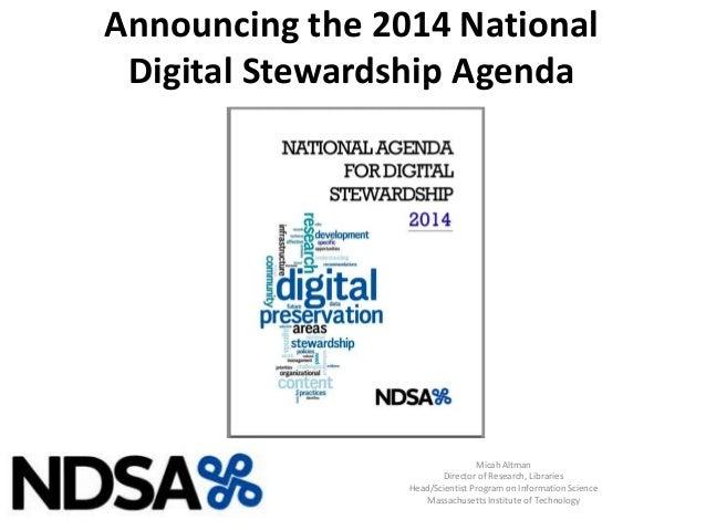 Announcing the 2014 National Digital Stewardship Agenda Micah Altman Director of Research, Libraries Head/Scientist Progra...