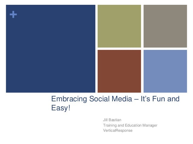 + Embracing Social Media – It's Fun and Easy! Jill Bastian Training and Education Manager VerticalResponse