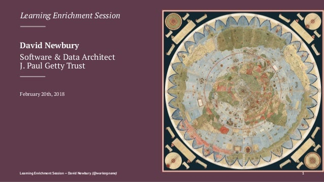 Learning Enrichment Session David Newbury Software & Data Architect J. Paul Getty Trust February 20th, 2018 Learning Enric...