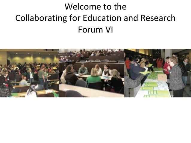 Welcome to the Collaborating for Education and Research Forum VI