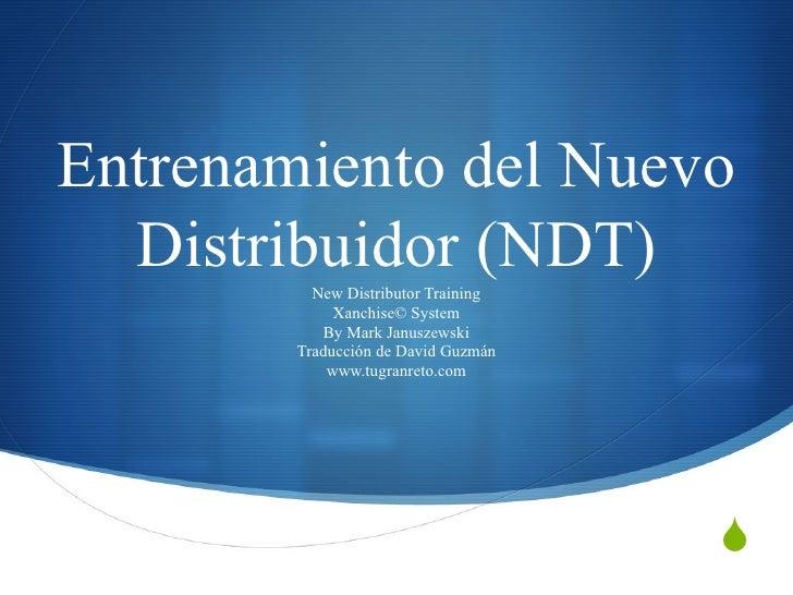 Entrenamiento del Nuevo Distribuidor (NDT) New Distributor Training Xanchise© System By Mark Januszewski Traducción de Dav...