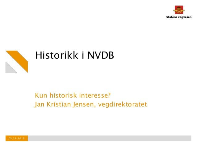Historikk i NVDB Kun historisk interesse? Jan Kristian Jensen, vegdirektoratet 03.11.2016
