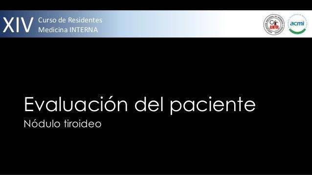 XIV   Curso de Residentes      Medicina INTERNA  Evaluación del paciente  Nódulo tiroideo