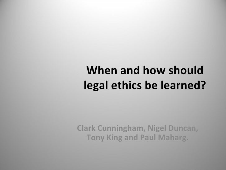 When and how should legal ethics be learned? Clark Cunningham, Nigel Duncan, Tony King and Paul Maharg.