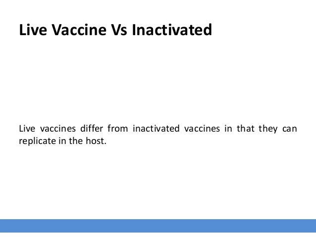 Live Vaccine Vs Inactivated Live vaccines differ from inactivated vaccines in that they can replicate in the host.
