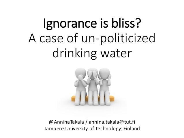 Ignorance is bliss? A case of un-politicized drinking water @AnninaTakala / annina.takala@tut.fi Tampere University of Tec...
