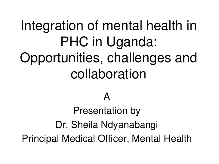 Integration of mental health in PHC in Uganda: Opportunities, challenges and collaboration <br />A <br />Presentation by<b...