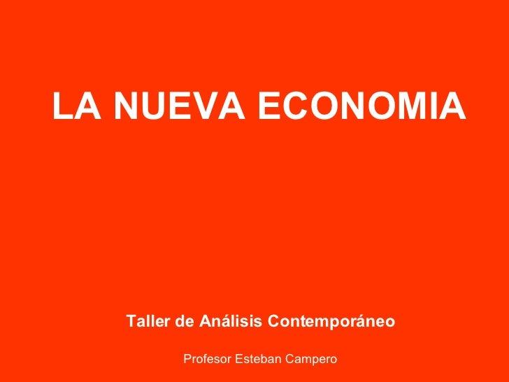 LA NUEVA ECONOMIA Taller de Análisis Contemporáneo Profesor Esteban Campero