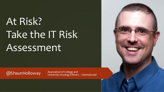 At Risk? Take the IT Risk Assessment @ShaunHolloway Association of College and University Housing Officers – International