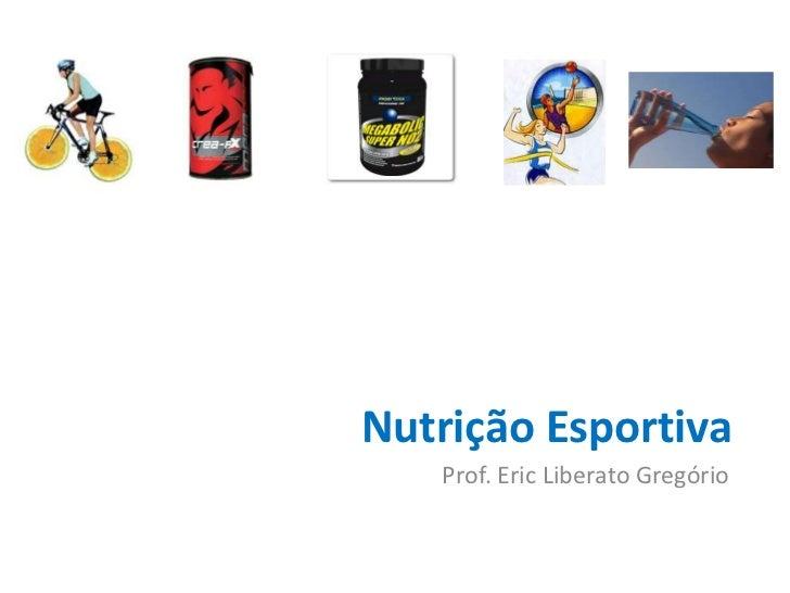 Nutrição Esportiva   Prof. Eric Liberato Gregório
