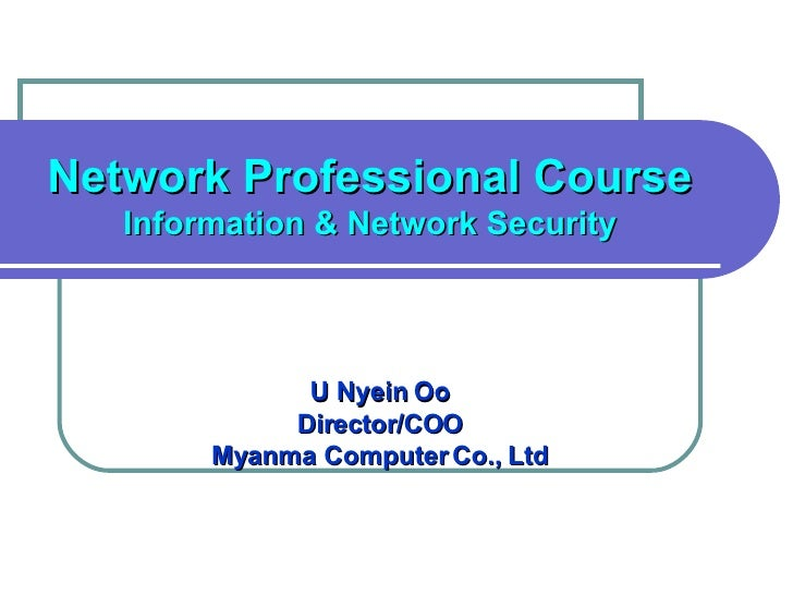 Network Professional Course Information & Network Security U Nyein Oo Director/COO Myanma Computer Co., Ltd
