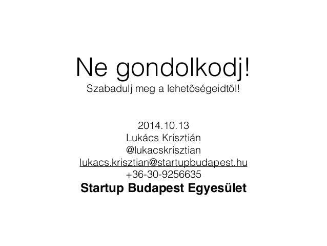 Ne gondolkodj!  Szabadulj meg a lehetőségeidtől!  2014.10.13  Lukács Krisztián  @lukacskrisztian  lukacs.krisztian@startup...