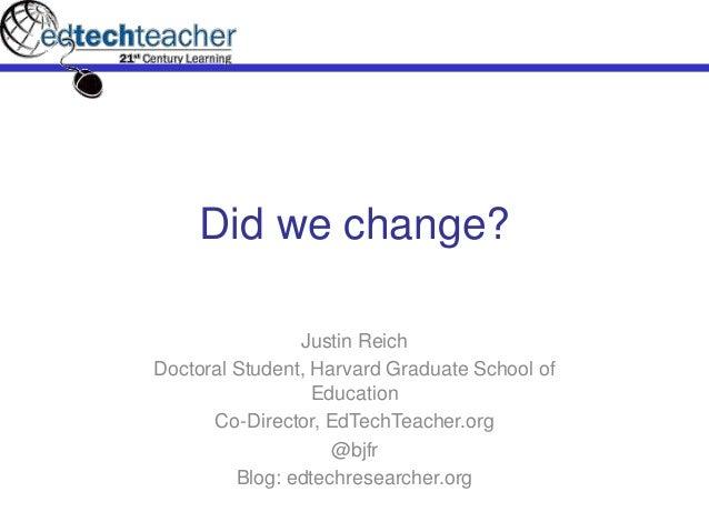 Did we change? Justin Reich Doctoral Student, Harvard Graduate School of Education Co-Director, EdTechTeacher.org @bjfr Bl...