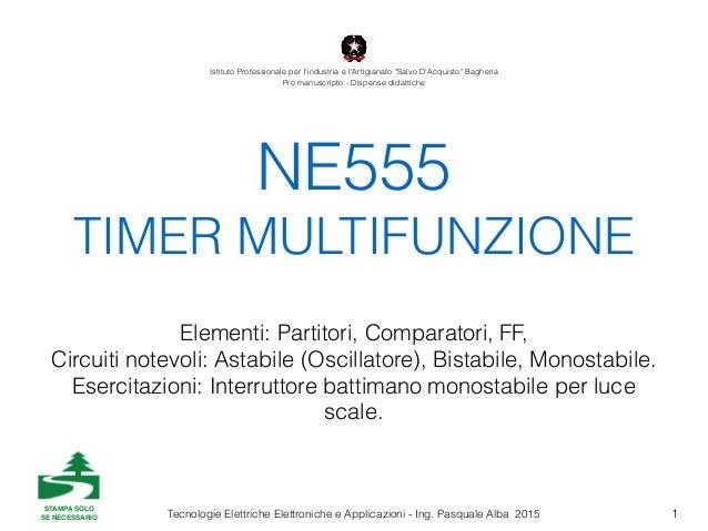 Tecnologie Elettriche Elettroniche e Applicazioni - Ing. Pasquale Alba 2015 NE555 TIMER MULTIFUNZIONE Elementi: Partitori,...