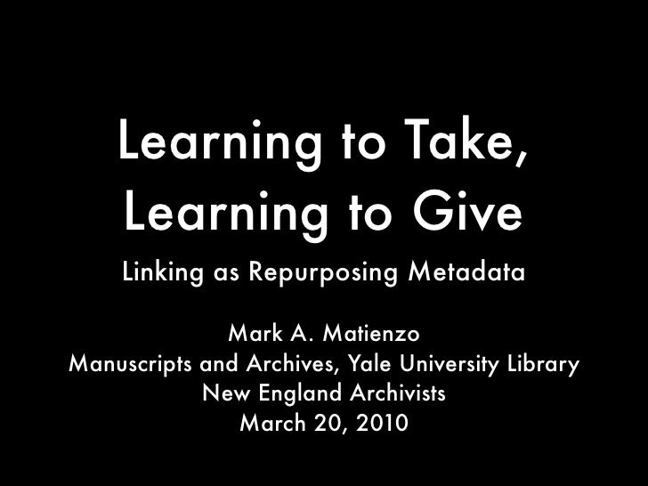 Learning to Take,     Learning to Give      Linking as Repurposing Metadata                Mark A. Matienzo Manuscripts an...