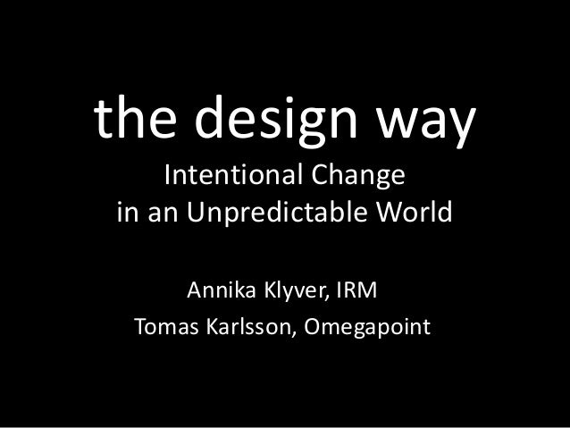 the design way Intentional Change in an Unpredictable World Annika Klyver, IRM Tomas Karlsson, Omegapoint