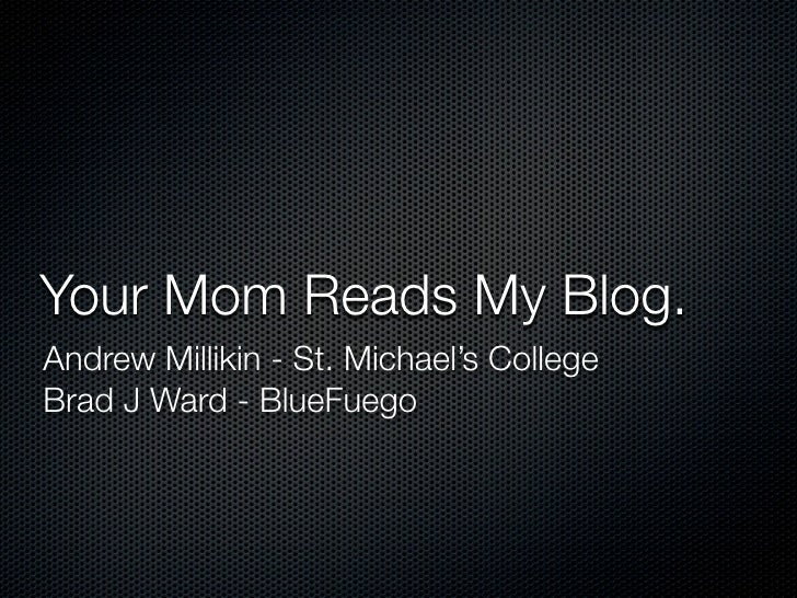 Your Mom Reads My Blog. Andrew Millikin - St. Michael's College Brad J Ward - BlueFuego