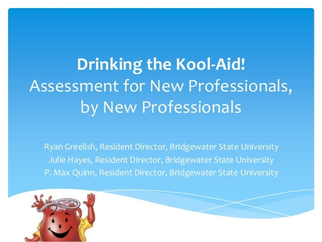 Drinking the Kool-Aid! Assessment for New Professionals, by New Professionals Ryan Greelish, Resident Director, Bridgewate...