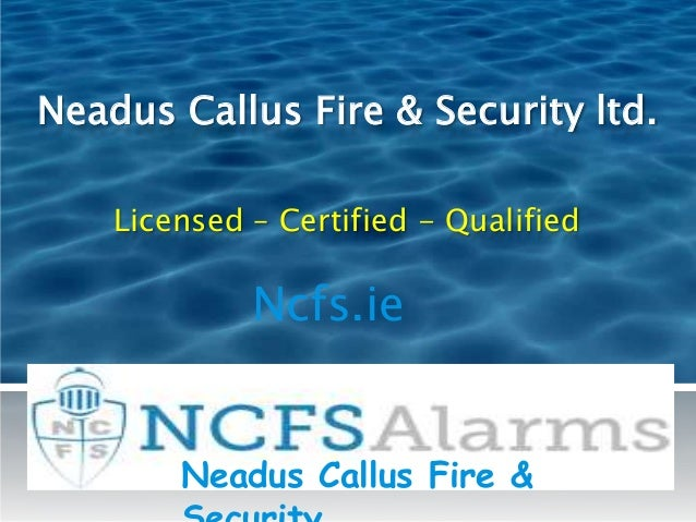 Neadus Callus Fire & Security ltd. Licensed – Certified - Qualified Ncfs.ie Neadus Callus Fire &