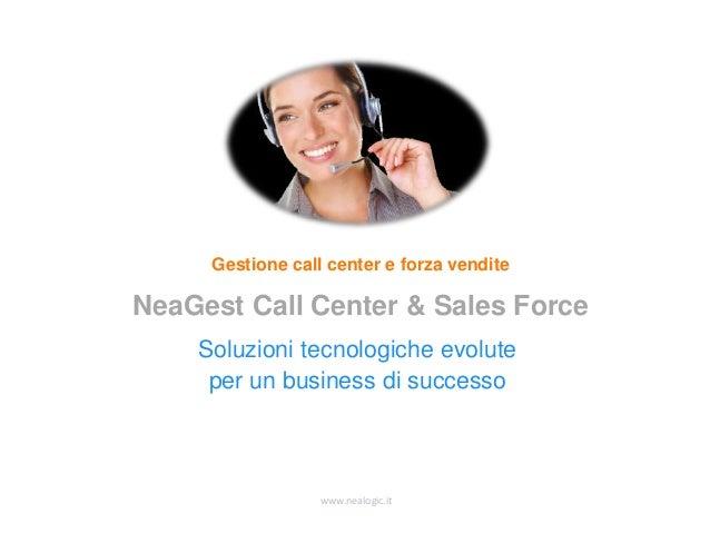 www.nealogic.it Soluzioni tecnologiche evolute per un business di successo Gestione call center e forza vendite NeaGest Ca...