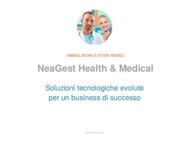 www.nealogic.it Soluzioni tecnologiche evolute per un business di successo AMBULATORI E STUDI MEDICI NeaGest Health & Medi...