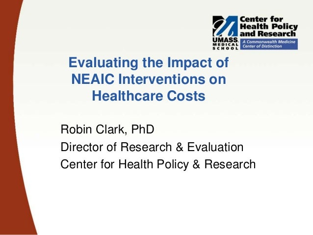 Evaluating the Impact of NEAIC Interventions on Healthcare Costs Robin Clark, PhD Director of Research & Evaluation Center...